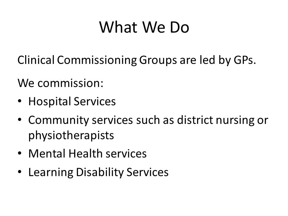 What We Do Clinical Commissioning Groups are led by GPs.