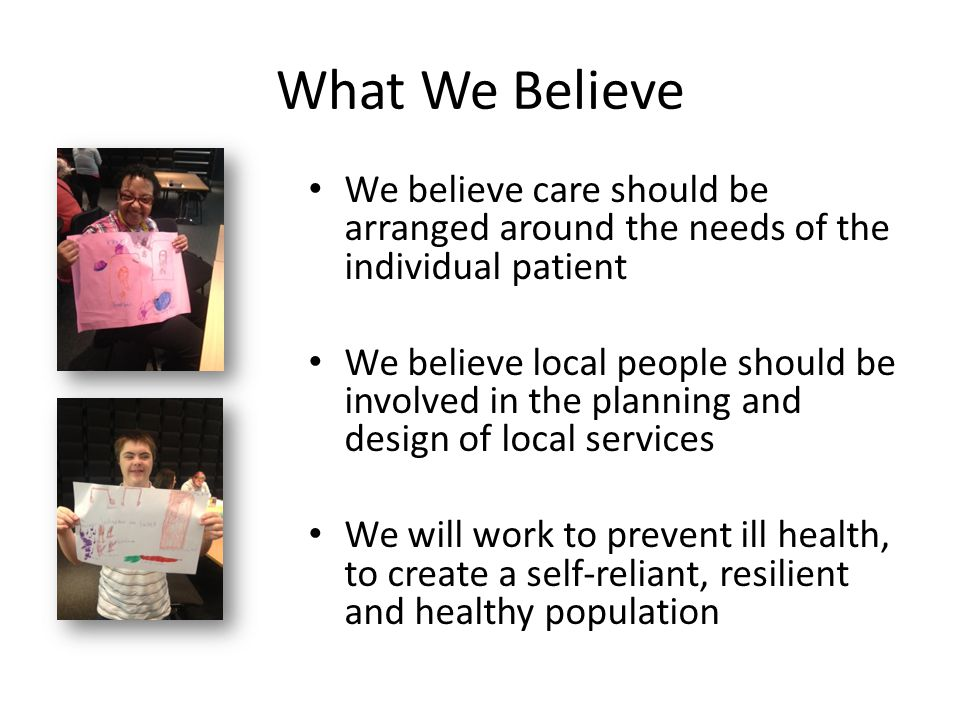What We Believe We believe care should be arranged around the needs of the individual patient.