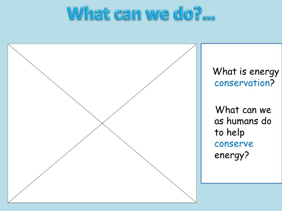 What can we do … What can we as humans do to help conserve energy