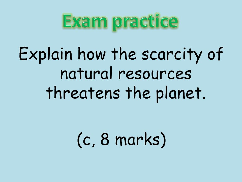 Exam practice Explain how the scarcity of natural resources threatens the planet. (c, 8 marks)