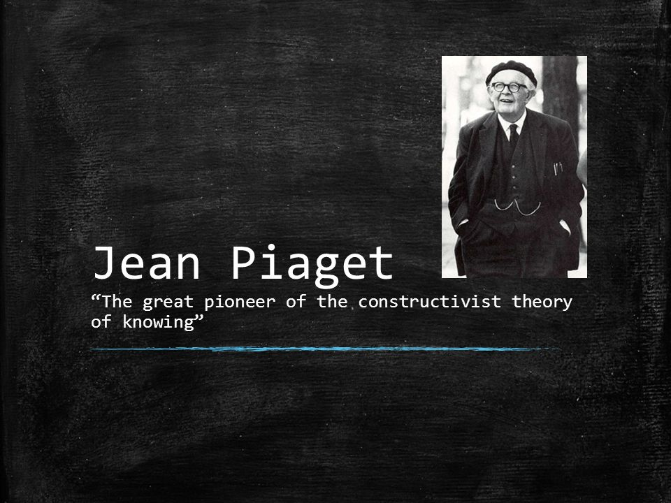 Jean Piaget The great pioneer of the constructivist theory of knowing