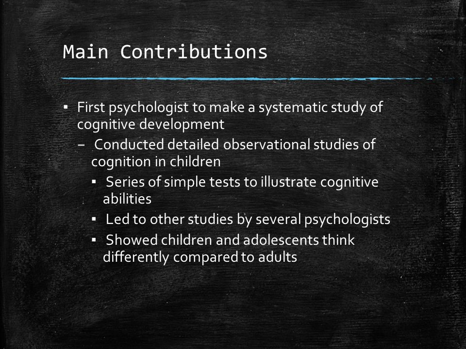 Main Contributions First psychologist to make a systematic study of cognitive development.
