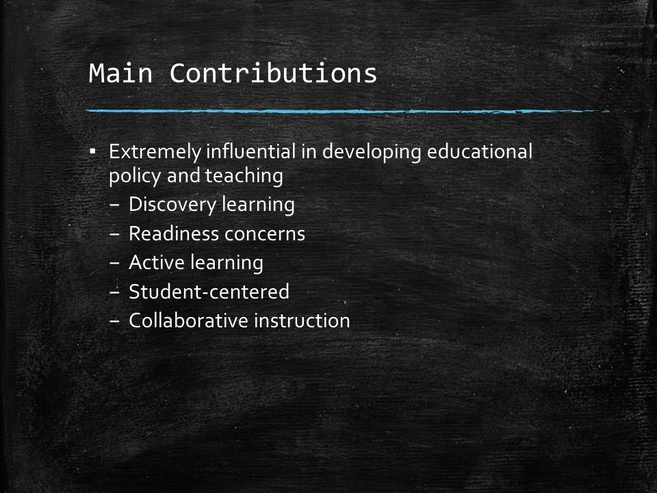 Main Contributions Extremely influential in developing educational policy and teaching. Discovery learning.