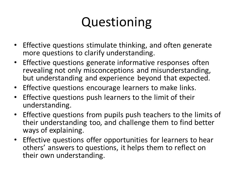 Questioning Effective questions stimulate thinking, and often generate more questions to clarify understanding.