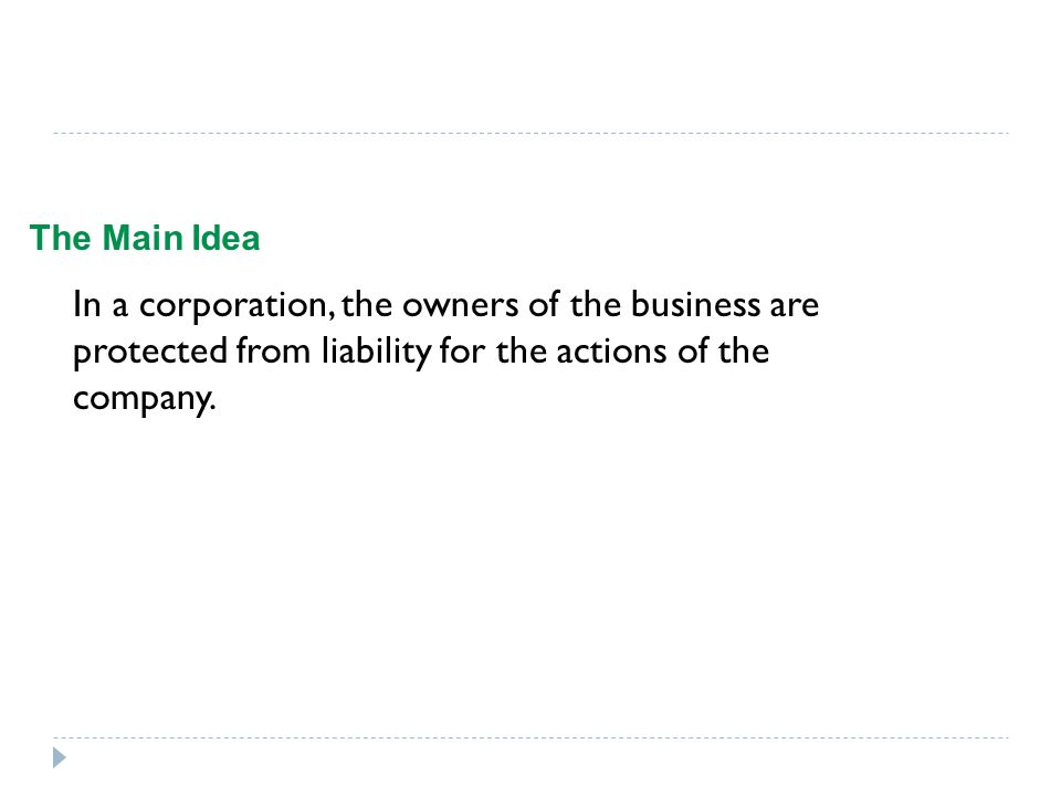 The Main Idea In a corporation, the owners of the business are protected from liability for the actions of the company.