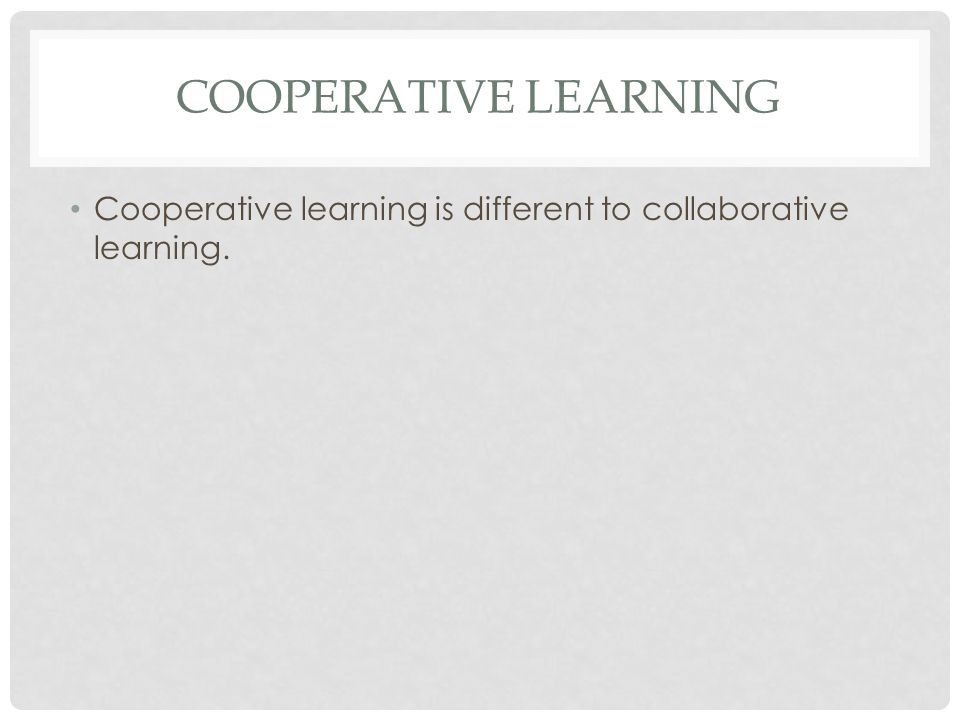 Cooperative learning Cooperative learning is different to collaborative learning.