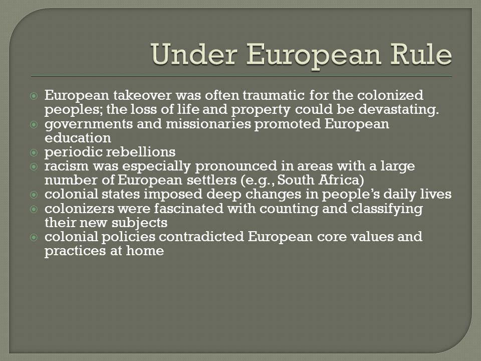 Under European Rule European takeover was often traumatic for the colonized peoples; the loss of life and property could be devastating.
