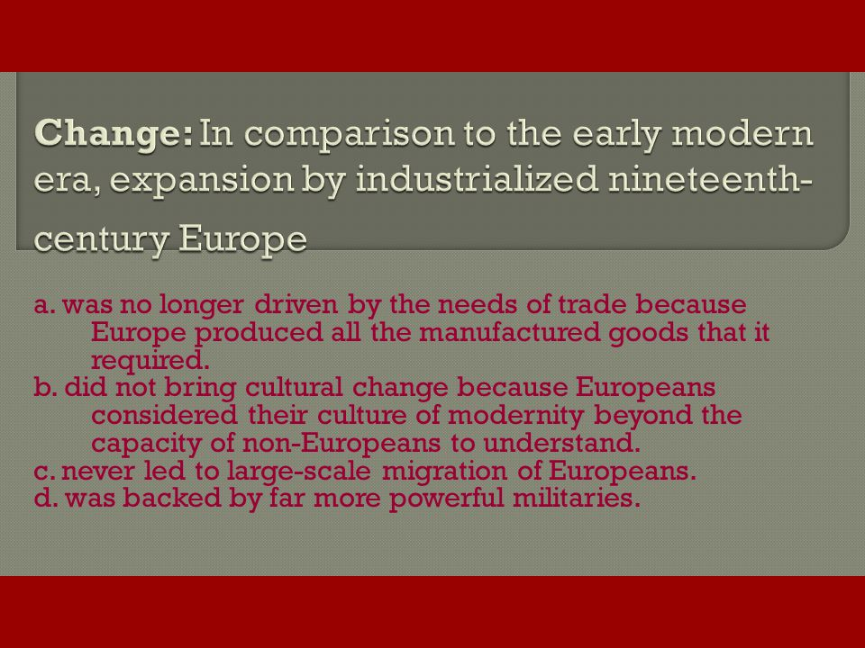Change: In comparison to the early modern era, expansion by industrialized nineteenth-century Europe