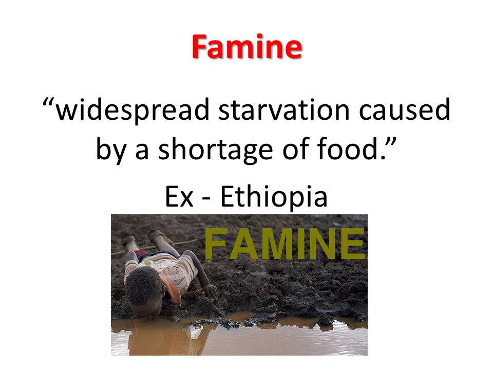 widespread starvation caused by a shortage of food. Ex - Ethiopia