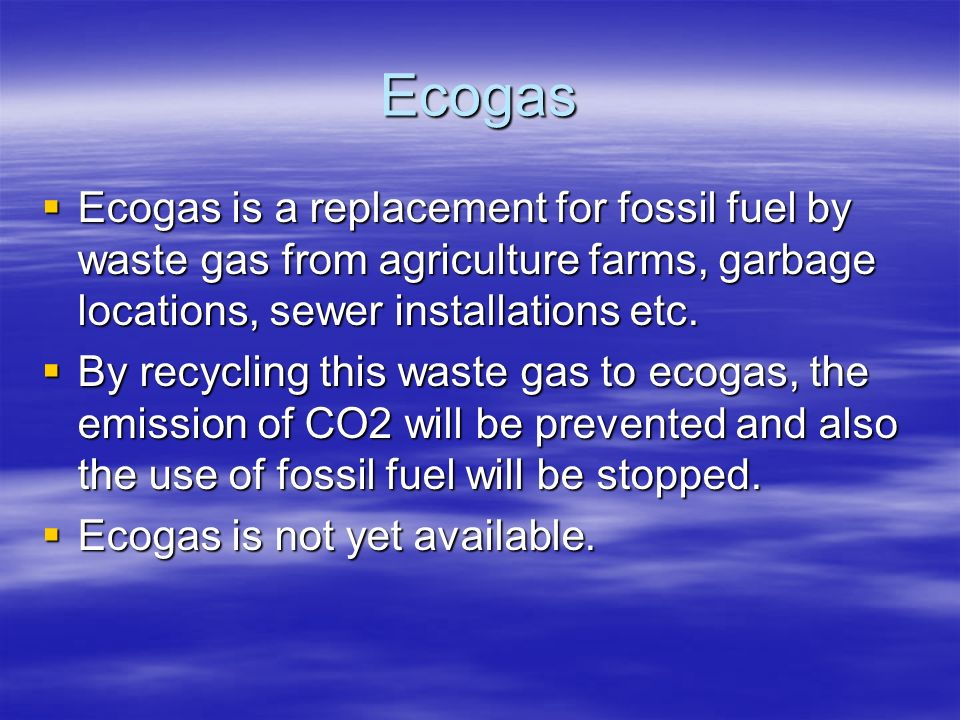 Ecogas Ecogas is a replacement for fossil fuel by waste gas from agriculture farms, garbage locations, sewer installations etc.