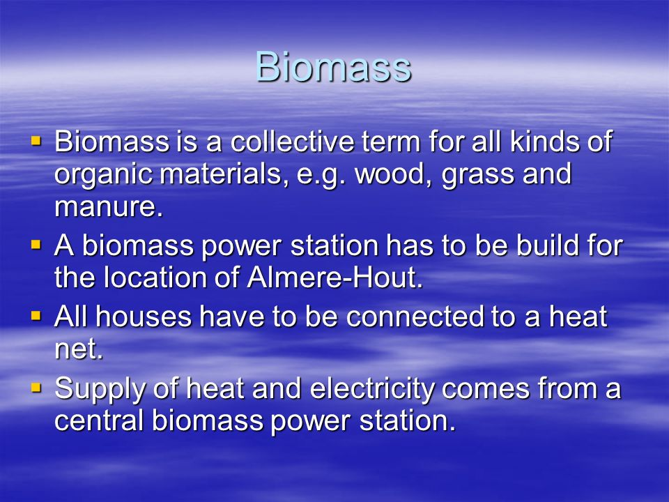 Biomass Biomass is a collective term for all kinds of organic materials, e.g. wood, grass and manure.