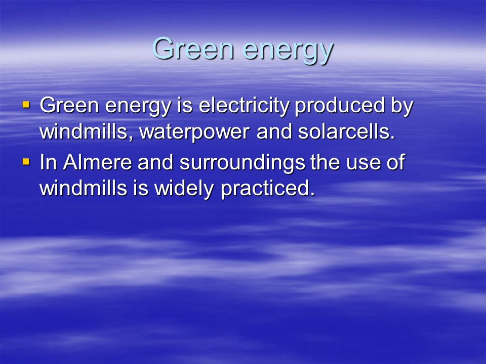 Green energy Green energy is electricity produced by windmills, waterpower and solarcells.