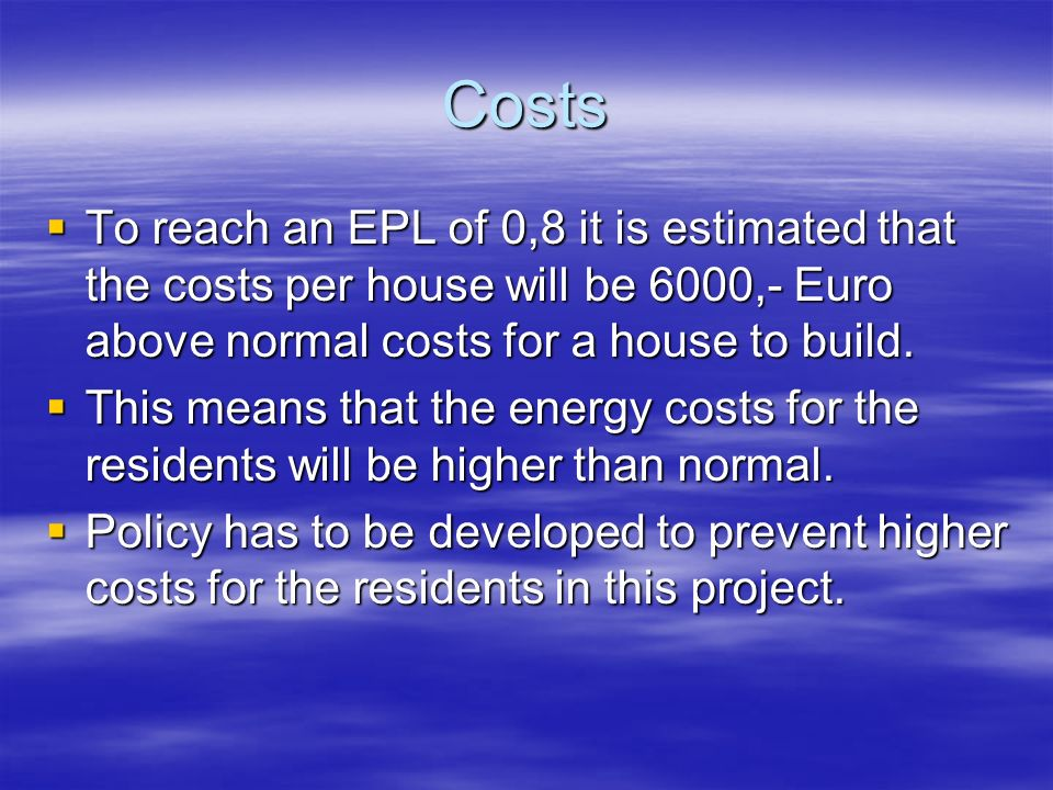 Costs To reach an EPL of 0,8 it is estimated that the costs per house will be 6000,- Euro above normal costs for a house to build.