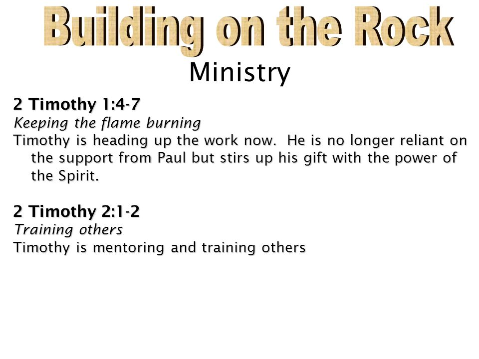 Building on the Rock Ministry 2 Timothy 1:4-7 2 Timothy 2:1-2