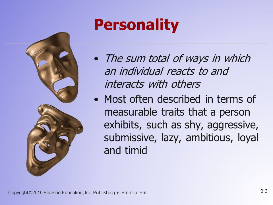 Personality The sum total of ways in which an individual reacts to and interacts with others.