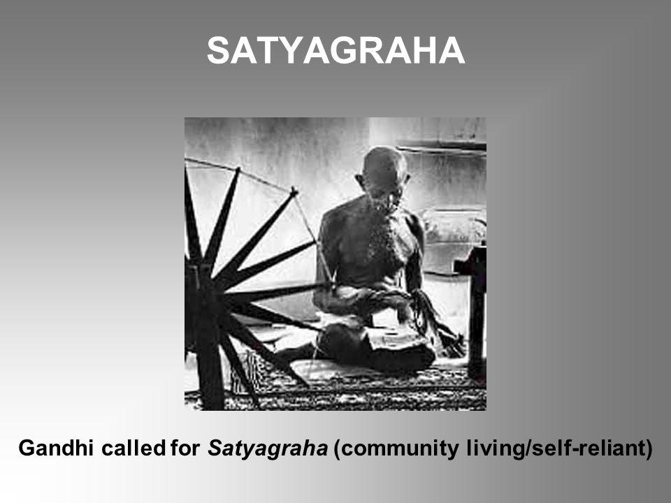 SATYAGRAHA Gandhi called for Satyagraha (community living/self-reliant)