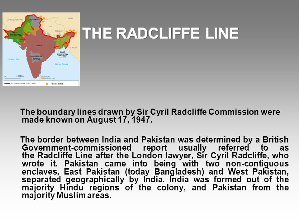 THE RADCLIFFE LINE The boundary lines drawn by Sir Cyril Radcliffe Commission were made known on August 17, 1947.