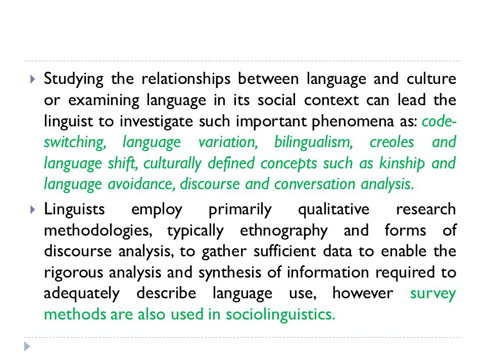 Studying the relationships between language and culture or examining language in its social context can lead the linguist to investigate such important phenomena as: code- switching, language variation, bilingualism, creoles and language shift, culturally defined concepts such as kinship and language avoidance, discourse and conversation analysis.