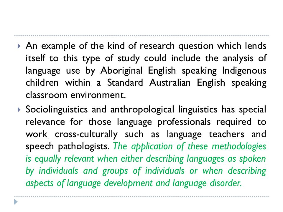 An example of the kind of research question which lends itself to this type of study could include the analysis of language use by Aboriginal English speaking Indigenous children within a Standard Australian English speaking classroom environment.