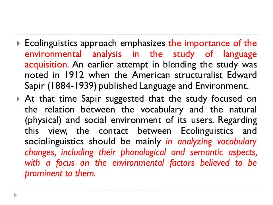Ecolinguistics approach emphasizes the importance of the environmental analysis in the study of language acquisition. An earlier attempt in blending the study was noted in 1912 when the American structuralist Edward Sapir (1884-1939) published Language and Environment.