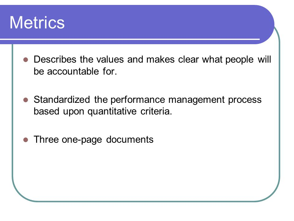 Metrics Describes the values and makes clear what people will be accountable for.