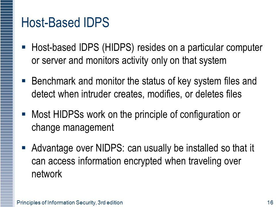 Host-Based IDPS Host-based IDPS (HIDPS) resides on a particular computer or server and monitors activity only on that system.