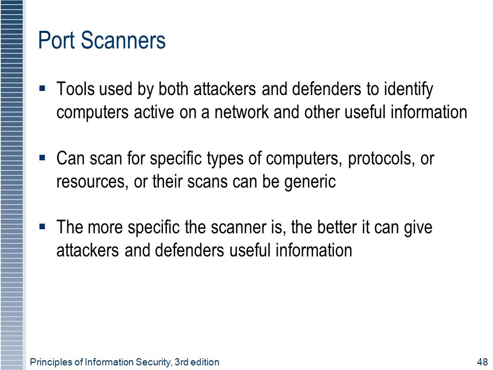 Port Scanners Tools used by both attackers and defenders to identify computers active on a network and other useful information.