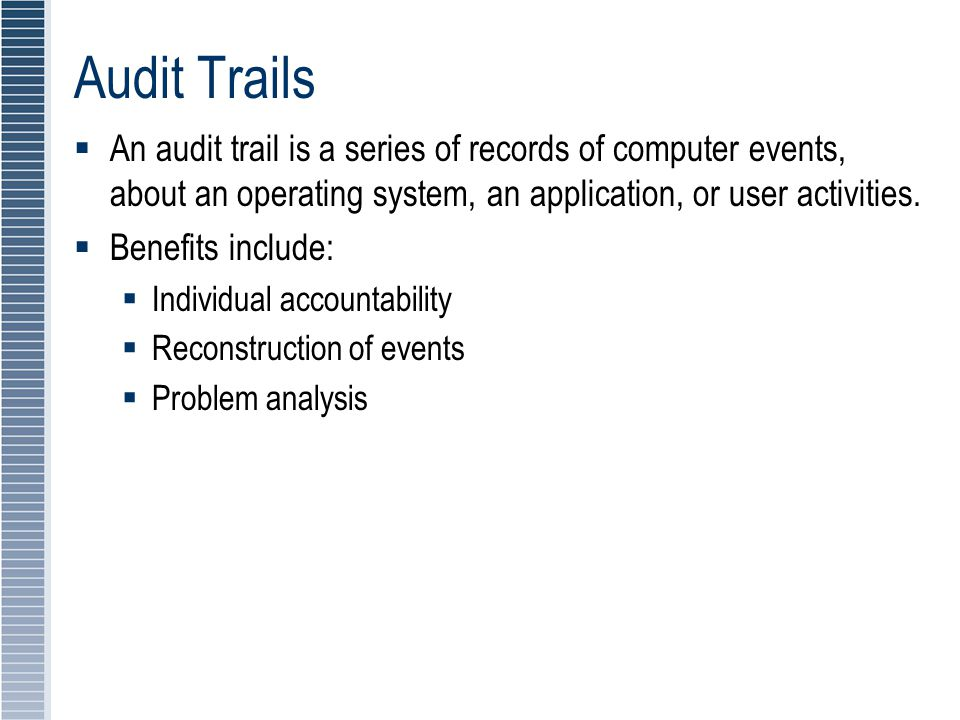 Audit Trails An audit trail is a series of records of computer events, about an operating system, an application, or user activities.