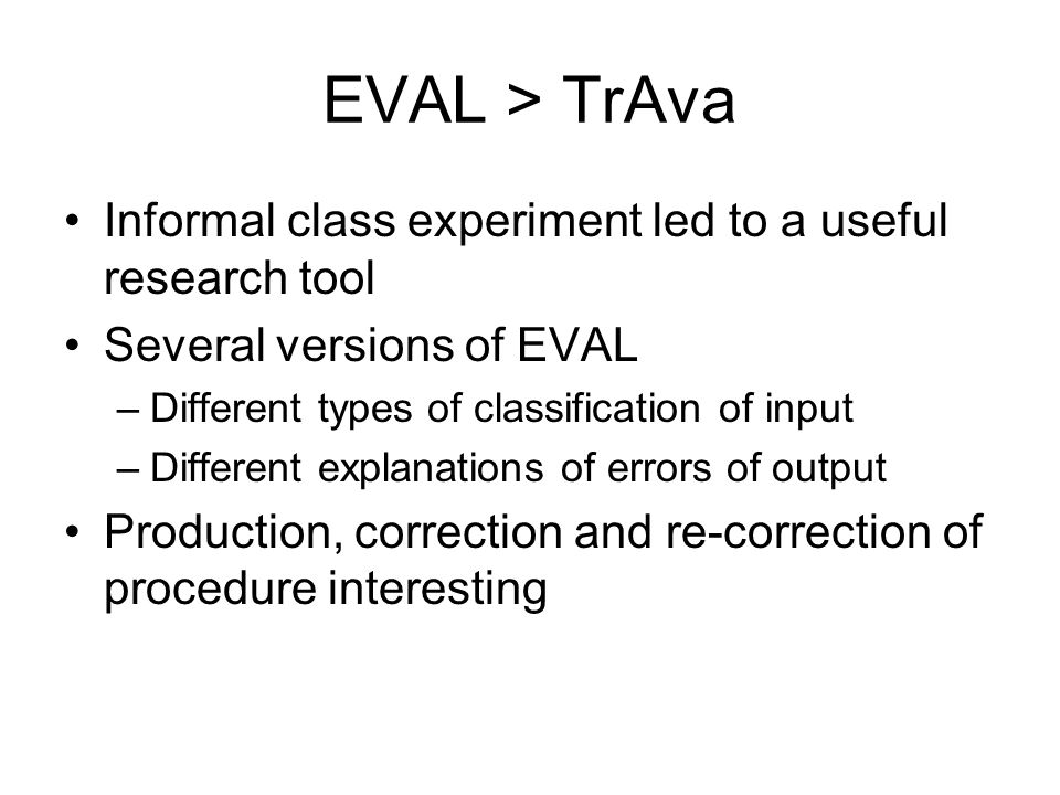 EVAL > TrAva Informal class experiment led to a useful research tool. Several versions of EVAL. Different types of classification of input.