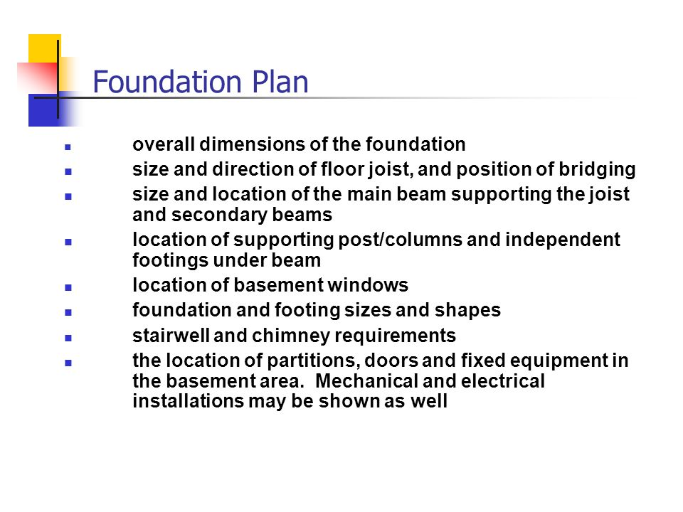 Foundation Plan overall dimensions of the foundation. size and direction of floor joist, and position of bridging.
