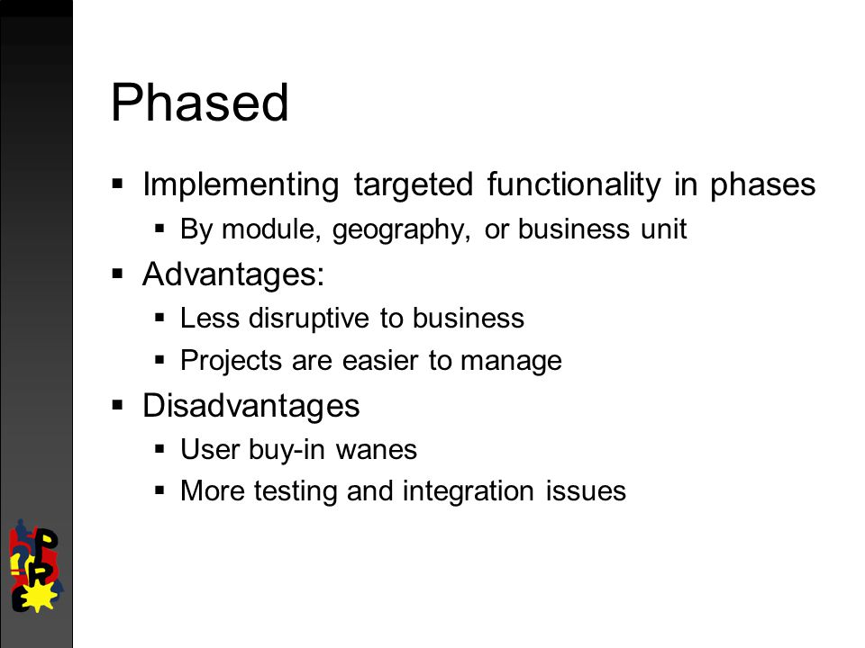 Phased Implementing targeted functionality in phases Advantages: