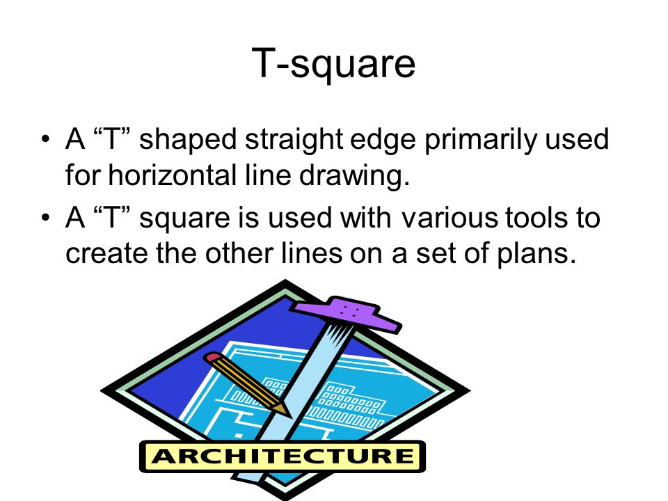 T-square A T shaped straight edge primarily used for horizontal line drawing.