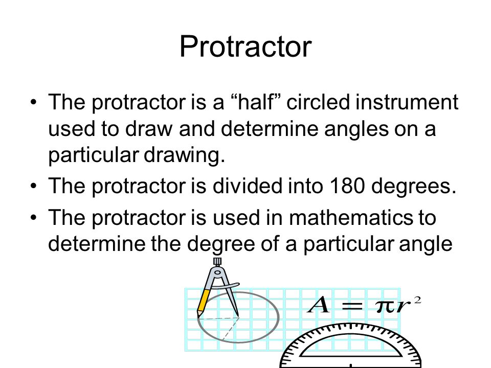 Protractor The protractor is a half circled instrument used to draw and determine angles on a particular drawing.
