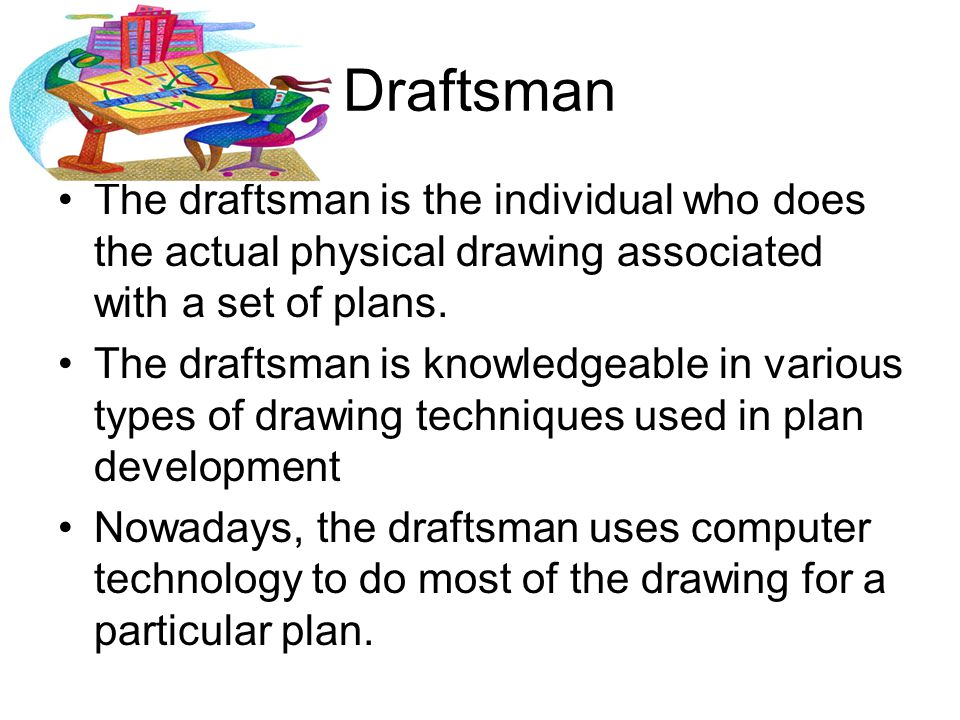 Draftsman The draftsman is the individual who does the actual physical drawing associated with a set of plans.