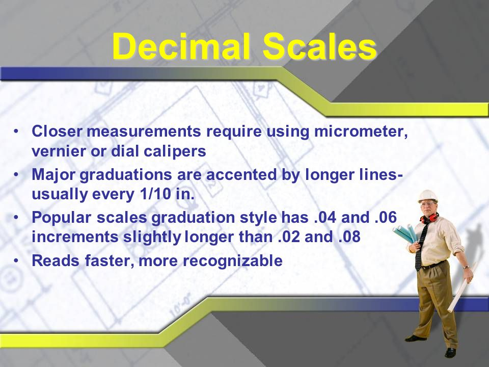 Decimal Scales Closer measurements require using micrometer, vernier or dial calipers.