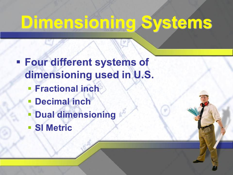 Dimensioning Systems Four different systems of dimensioning used in U.S. Fractional inch. Decimal inch.