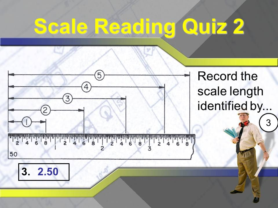 Scale Reading Quiz 2 Record the scale length identified by... 3 2.50