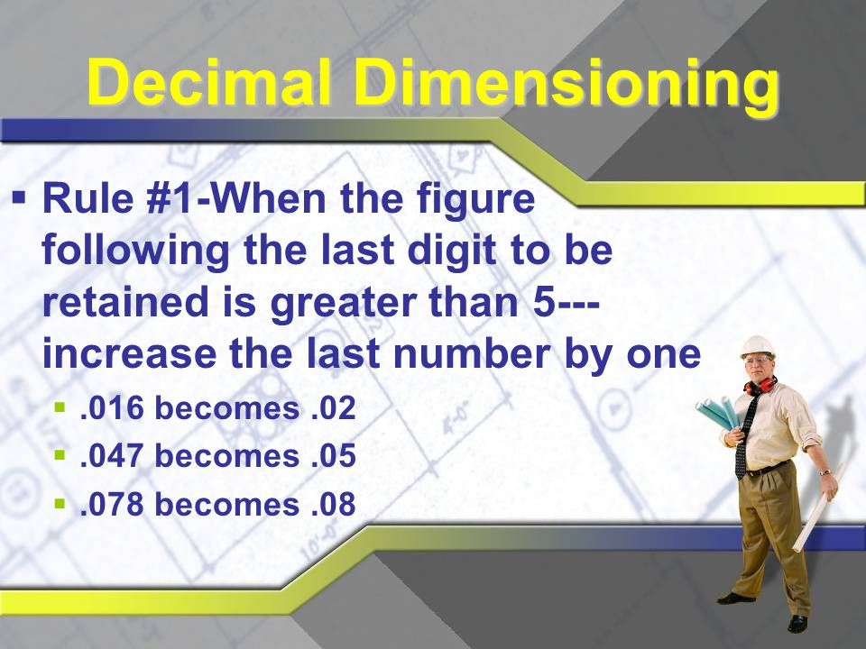 Decimal Dimensioning Rule #1-When the figure following the last digit to be retained is greater than 5---increase the last number by one.