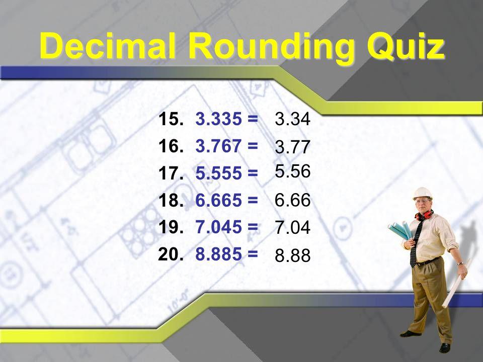 Decimal Rounding Quiz 3.335 = 3.767 = 5.555 = 6.665 = 7.045 = 8.885 =