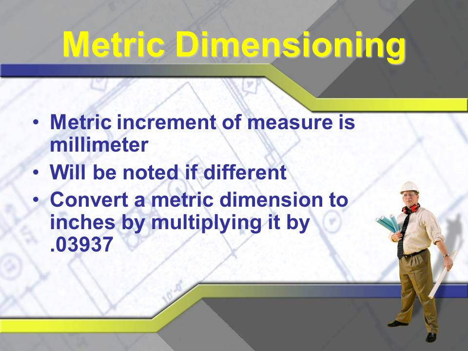 Metric Dimensioning Metric increment of measure is millimeter