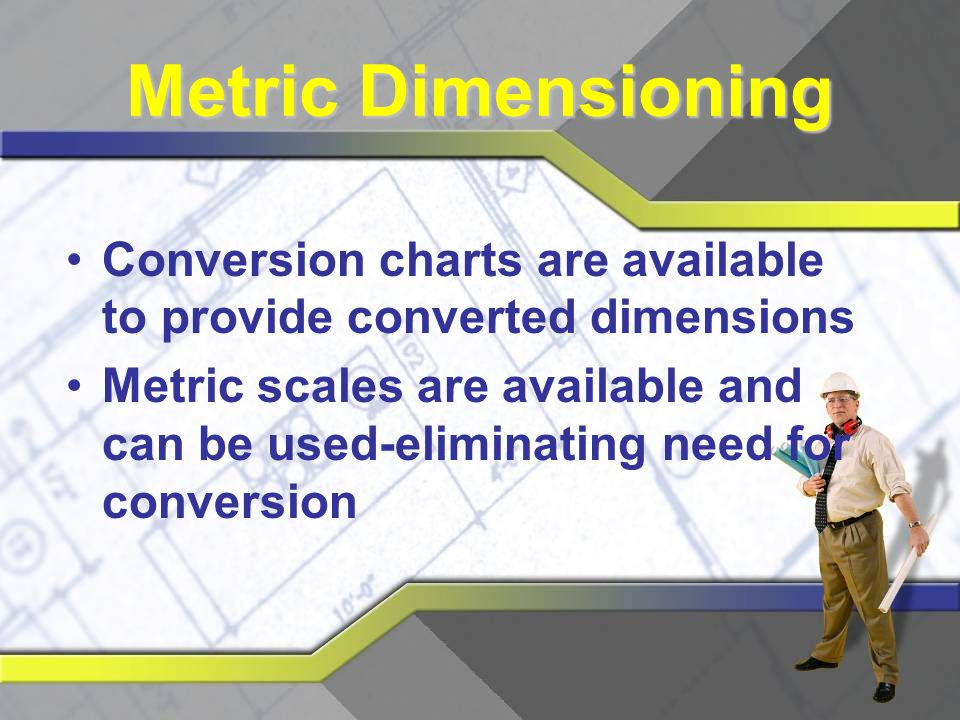 Metric Dimensioning Conversion charts are available to provide converted dimensions.