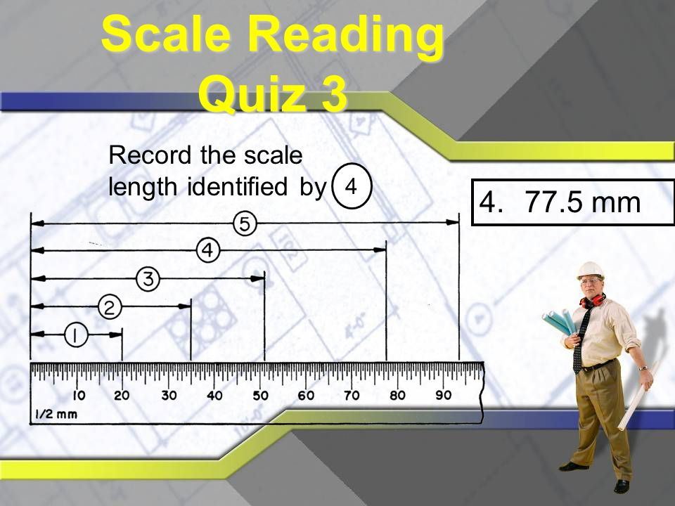Scale Reading Quiz 3 Record the scale length identified by 4 77.5 mm