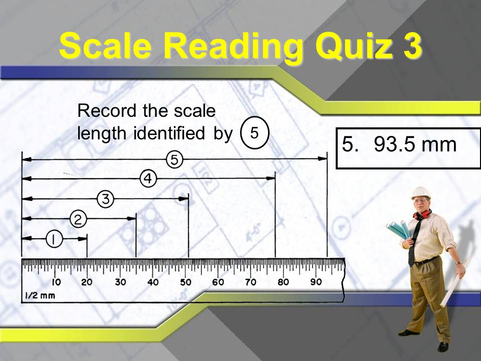 Scale Reading Quiz 3 Record the scale length identified by 5 93.5 mm
