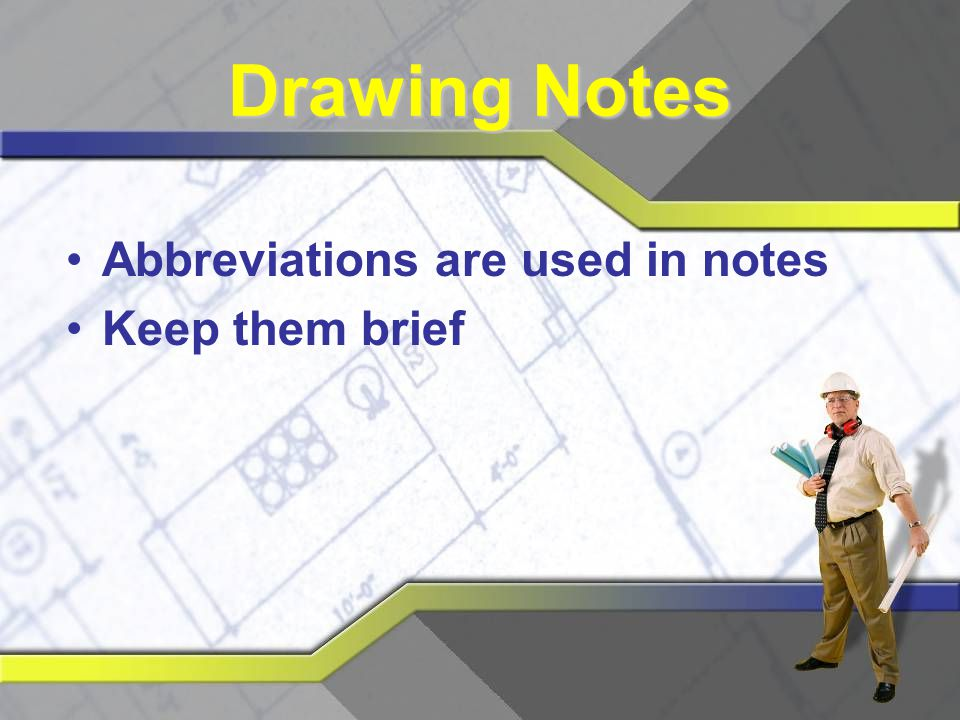 Drawing Notes Abbreviations are used in notes Keep them brief