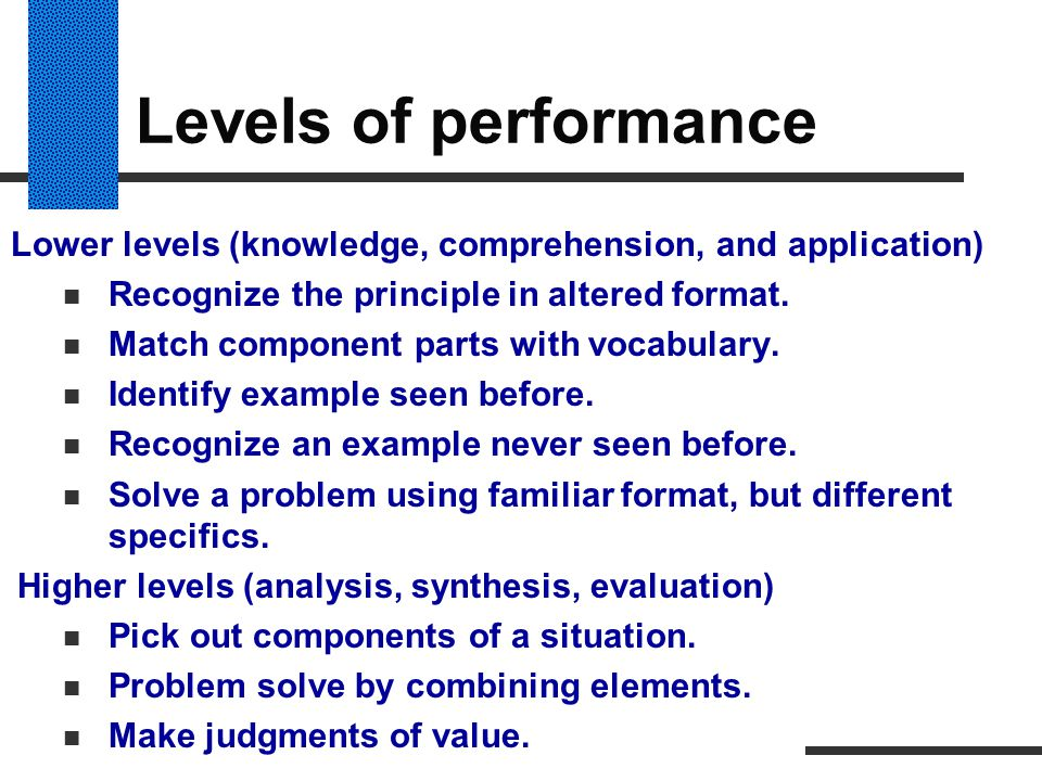 Levels of performance Lower levels (knowledge, comprehension, and application) Recognize the principle in altered format.