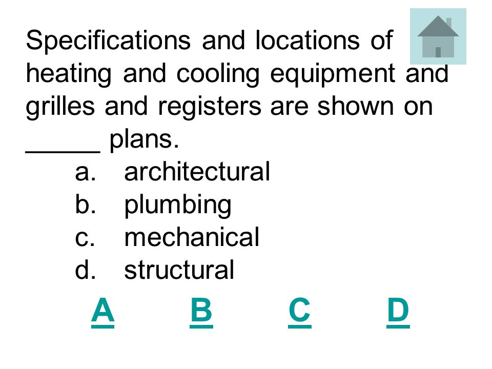 Specifications and locations of heating and cooling equipment and grilles and registers are shown on _____ plans. a. architectural b. plumbing c. mechanical d. structural