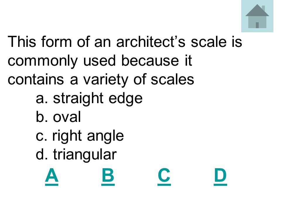 This form of an architect's scale is commonly used because it contains a variety of scales a. straight edge b. oval c. right angle d. triangular