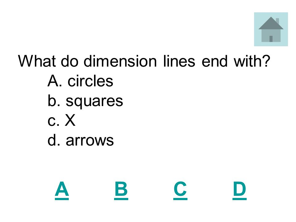 What do dimension lines end with A. circles b. squares c. X d. arrows