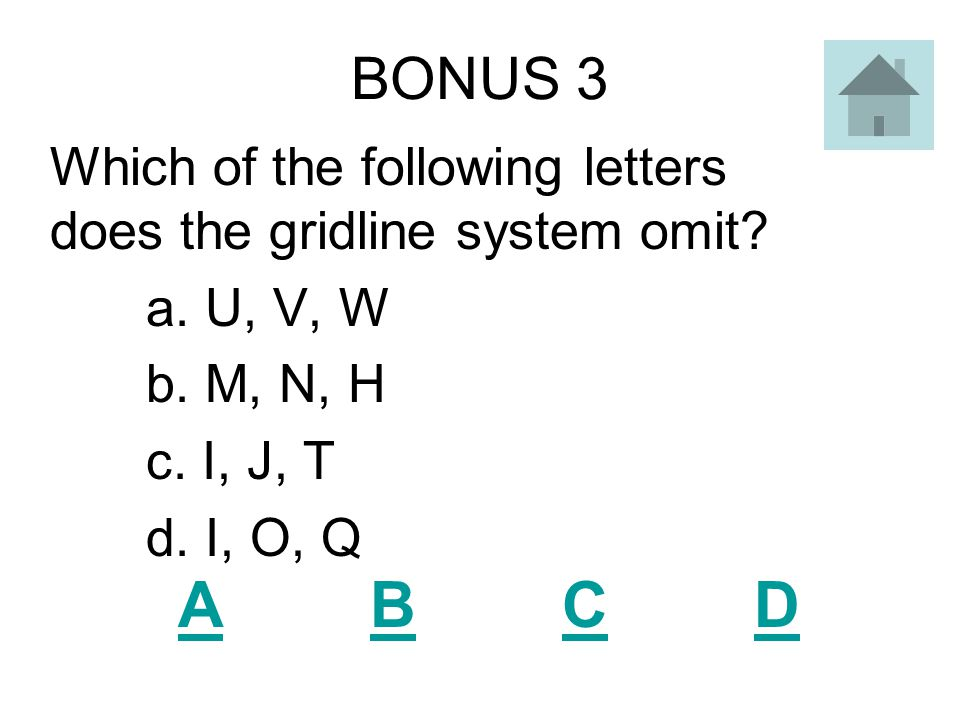 BONUS 3 Which of the following letters does the gridline system omit a. U, V, W. b. M, N, H. c. I, J, T.