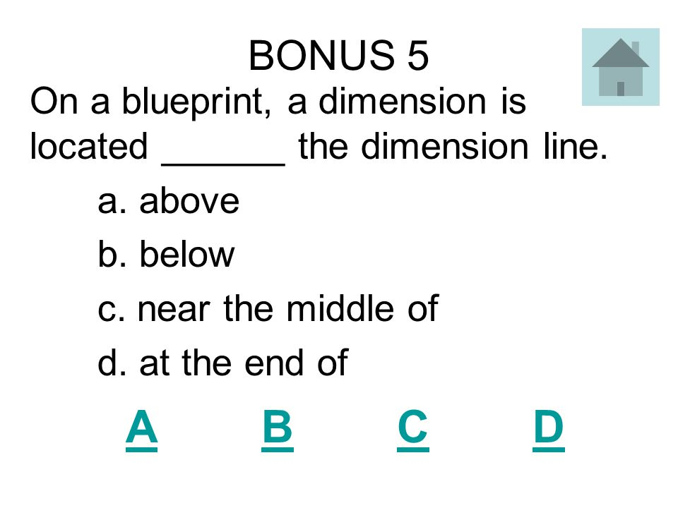 BONUS 5 On a blueprint, a dimension is located ______ the dimension line. a. above. b. below. c. near the middle of.